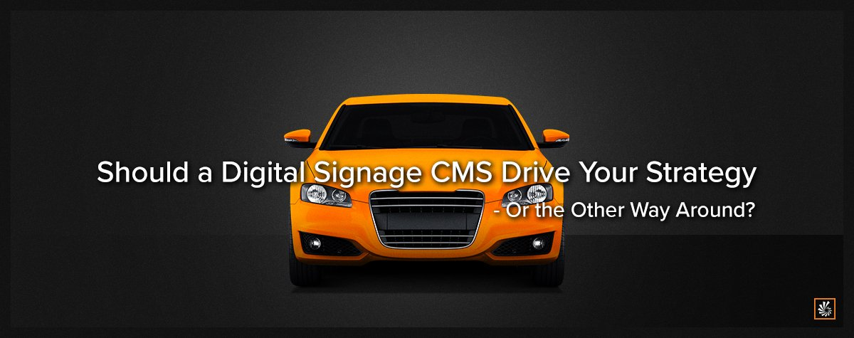 Should a Digital Signage CMS Drive Your Strategy—Or the Other Way Around