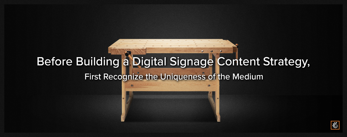 Before Building a Digital Signage Content Strategy, First Recognize the Uniqueness of the Medium