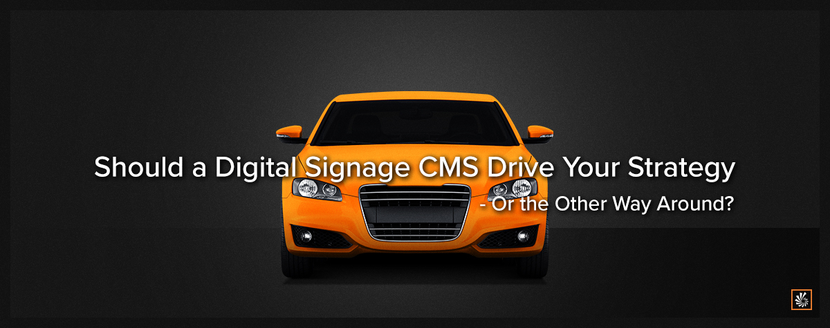Should a Digital Signage CMS Drive Your Strategy—Or the Other Way Around?